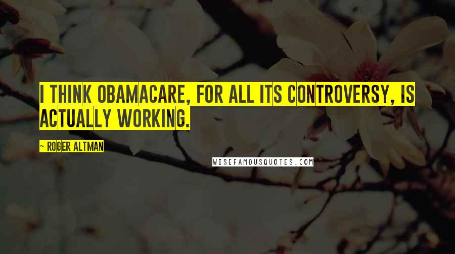 Roger Altman quotes: I think Obamacare, for all its controversy, is actually working.