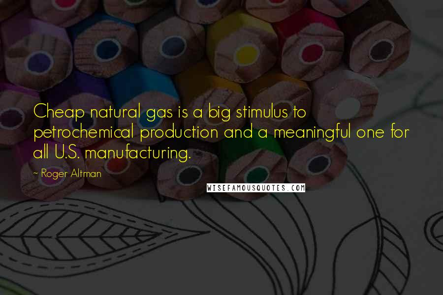 Roger Altman quotes: Cheap natural gas is a big stimulus to petrochemical production and a meaningful one for all U.S. manufacturing.