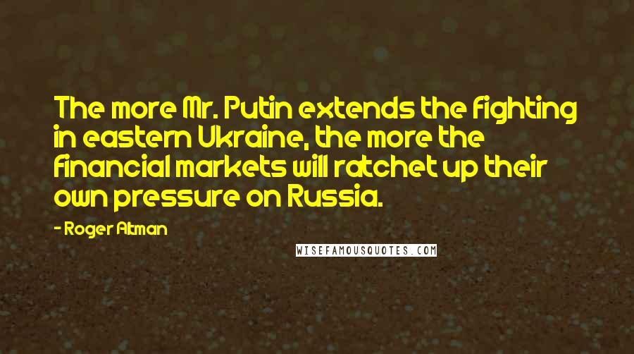 Roger Altman quotes: The more Mr. Putin extends the fighting in eastern Ukraine, the more the financial markets will ratchet up their own pressure on Russia.