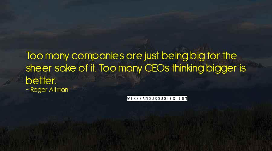 Roger Altman quotes: Too many companies are just being big for the sheer sake of it. Too many CEOs thinking bigger is better.