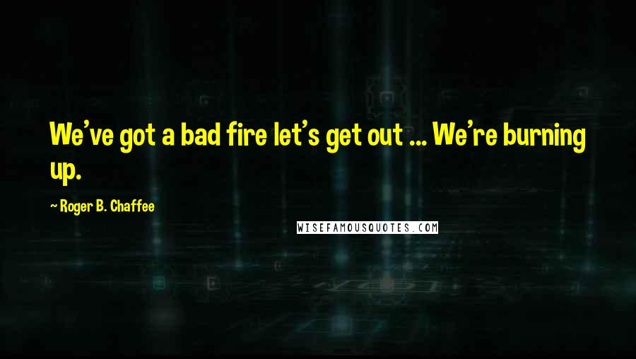 Roger B. Chaffee quotes: We've got a bad fire let's get out ... We're burning up.