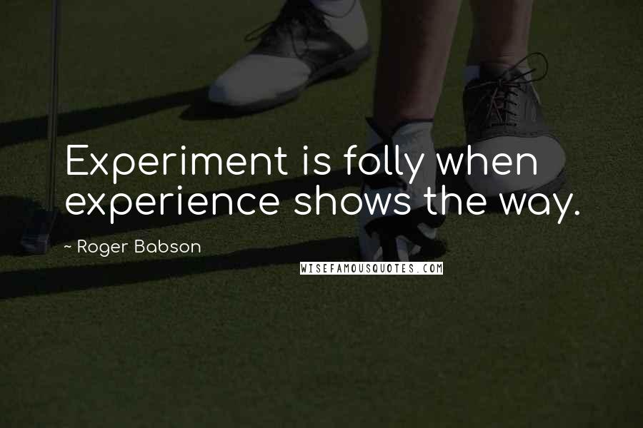 Roger Babson quotes: Experiment is folly when experience shows the way.