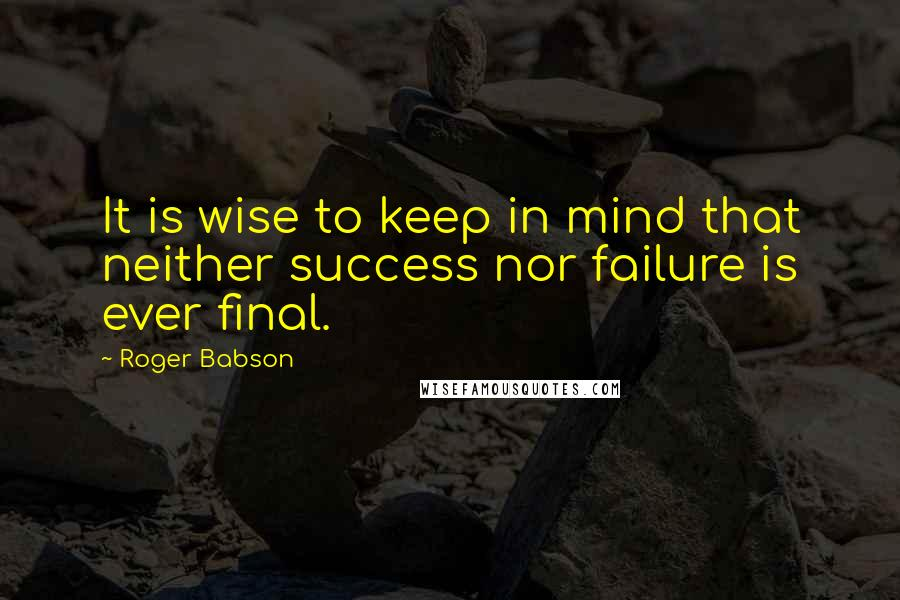 Roger Babson quotes: It is wise to keep in mind that neither success nor failure is ever final.