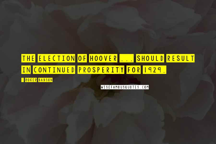 Roger Babson quotes: The election of Hoover ... should result in continued prosperity for 1929.