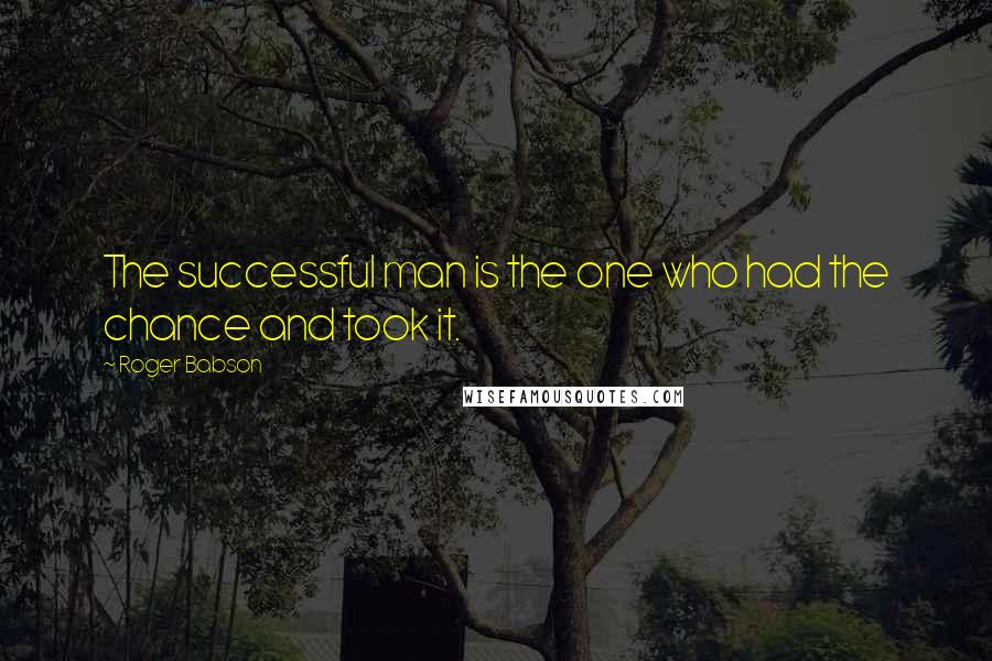 Roger Babson quotes: The successful man is the one who had the chance and took it.