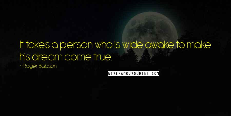 Roger Babson quotes: It takes a person who is wide awake to make his dream come true.