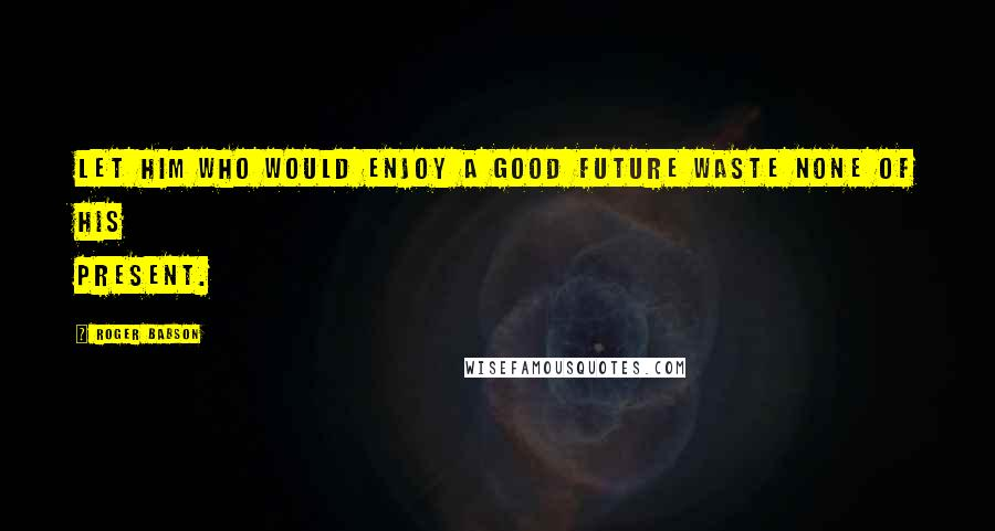 Roger Babson quotes: Let him who would enjoy a good future waste none of his present.