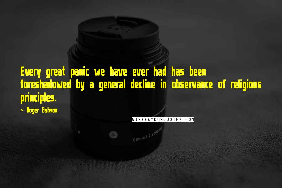 Roger Babson quotes: Every great panic we have ever had has been foreshadowed by a general decline in observance of religious principles.