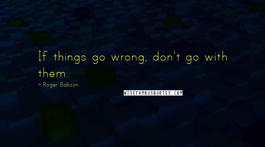 Roger Babson quotes: If things go wrong, don't go with them.