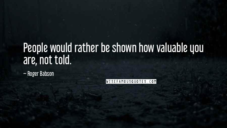 Roger Babson quotes: People would rather be shown how valuable you are, not told.