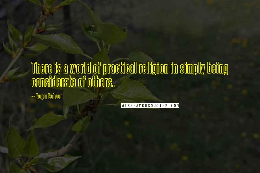 Roger Babson quotes: There is a world of practical religion in simply being considerate of others.