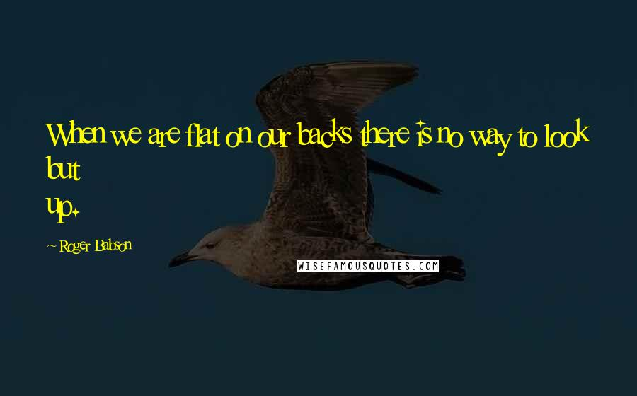 Roger Babson quotes: When we are flat on our backs there is no way to look but up.