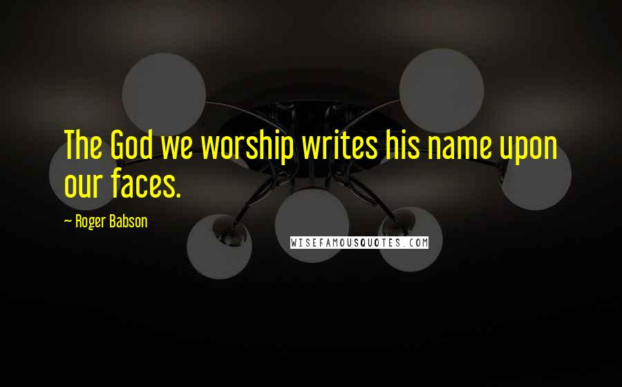Roger Babson quotes: The God we worship writes his name upon our faces.