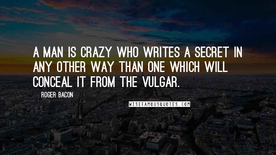 Roger Bacon quotes: A man is crazy who writes a secret in any other way than one which will conceal it from the vulgar.