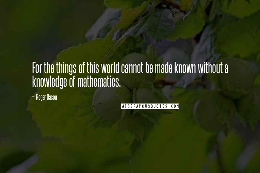 Roger Bacon quotes: For the things of this world cannot be made known without a knowledge of mathematics.