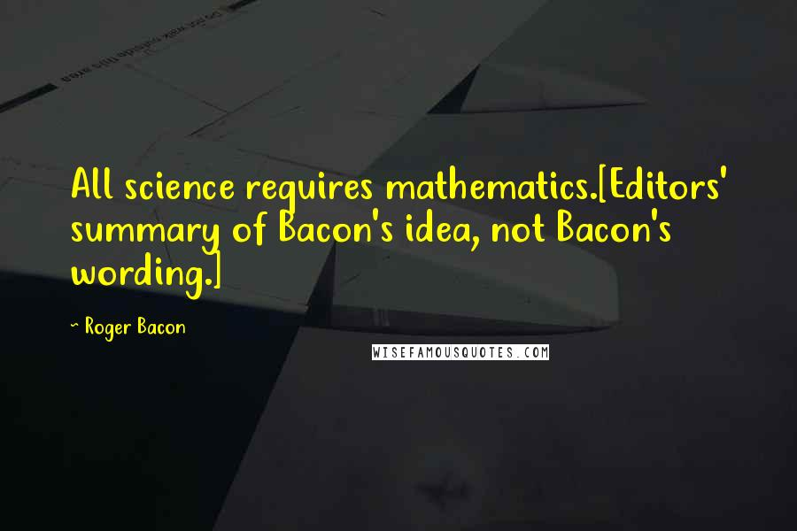 Roger Bacon quotes: All science requires mathematics.[Editors' summary of Bacon's idea, not Bacon's wording.]