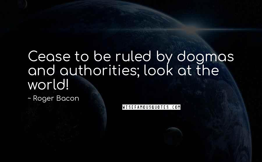 Roger Bacon quotes: Cease to be ruled by dogmas and authorities; look at the world!