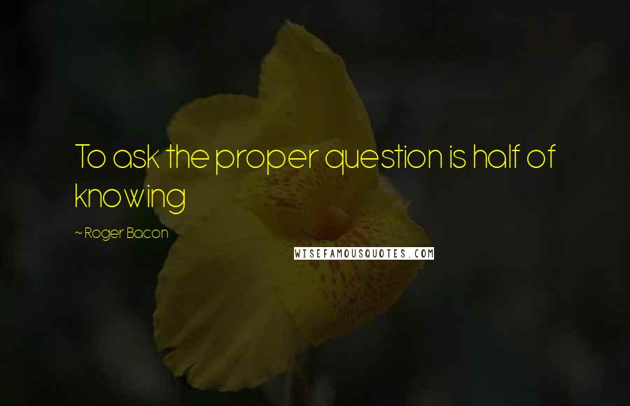 Roger Bacon quotes: To ask the proper question is half of knowing