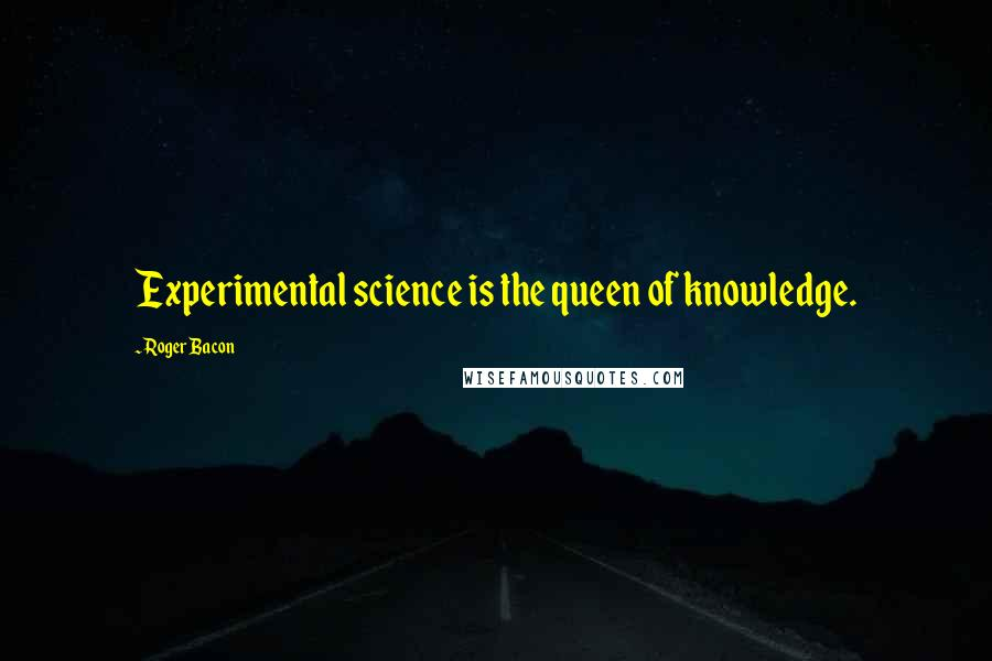 Roger Bacon quotes: Experimental science is the queen of knowledge.