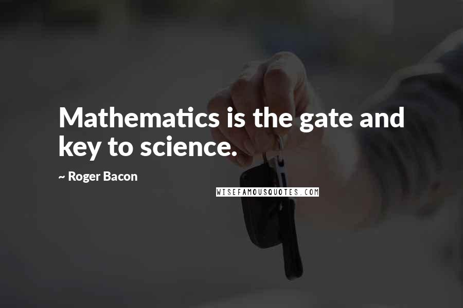Roger Bacon quotes: Mathematics is the gate and key to science.