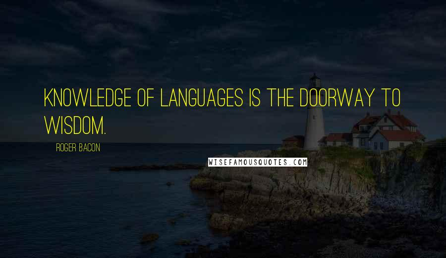 Roger Bacon quotes: Knowledge of languages is the doorway to wisdom.