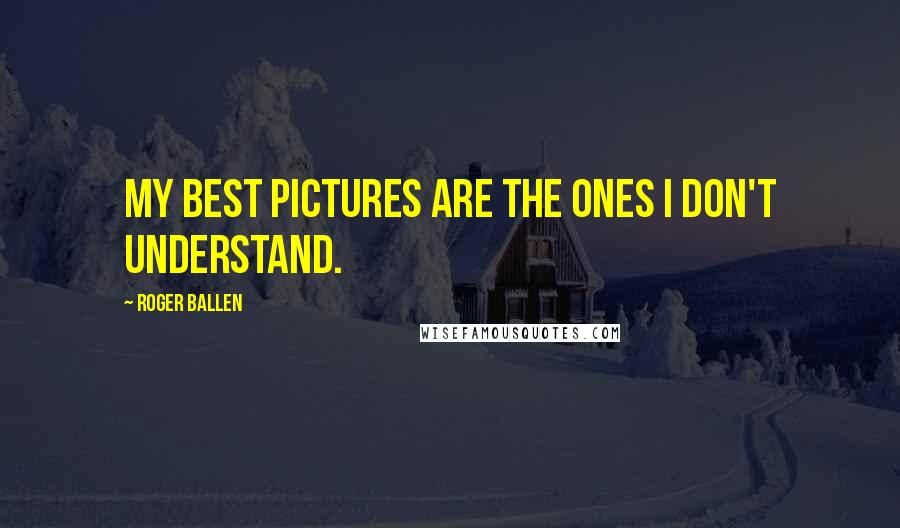 Roger Ballen quotes: My best Pictures are the ones I don't understand.