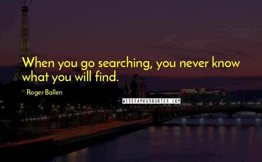 Roger Ballen quotes: When you go searching, you never know what you will find.