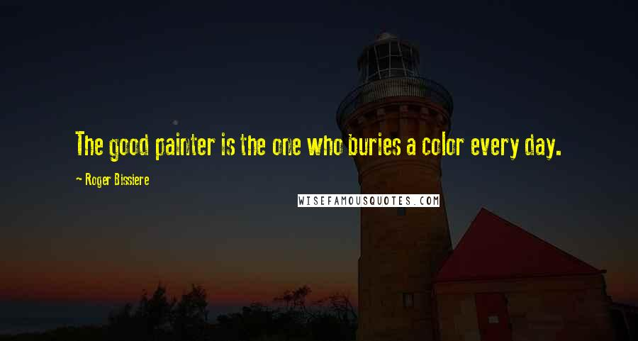 Roger Bissiere quotes: The good painter is the one who buries a color every day.