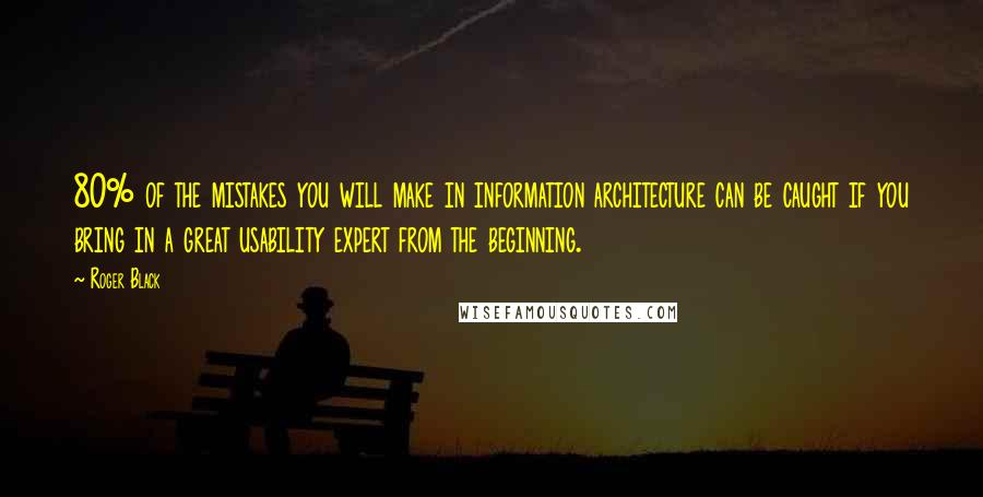 Roger Black quotes: 80% of the mistakes you will make in information architecture can be caught if you bring in a great usability expert from the beginning.
