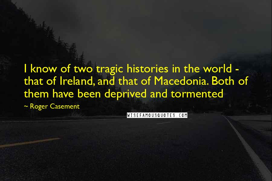 Roger Casement quotes: I know of two tragic histories in the world - that of Ireland, and that of Macedonia. Both of them have been deprived and tormented