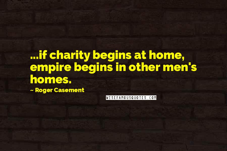 Roger Casement quotes: ...if charity begins at home, empire begins in other men's homes.