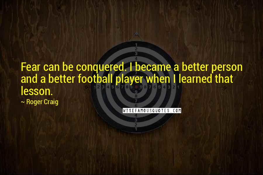 Roger Craig quotes: Fear can be conquered. I became a better person and a better football player when I learned that lesson.