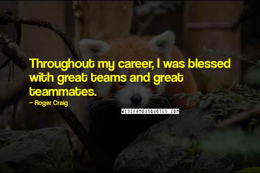 Roger Craig quotes: Throughout my career, I was blessed with great teams and great teammates.