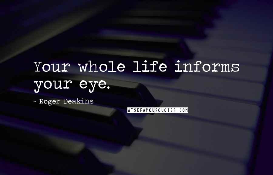 Roger Deakins quotes: Your whole life informs your eye.