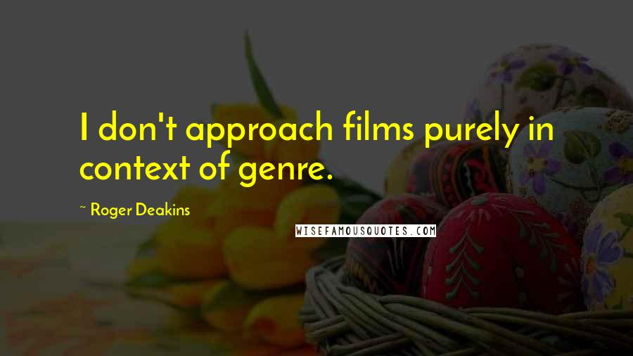 Roger Deakins quotes: I don't approach films purely in context of genre.
