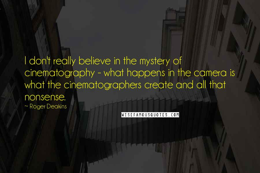 Roger Deakins quotes: I don't really believe in the mystery of cinematography - what happens in the camera is what the cinematographers create and all that nonsense.