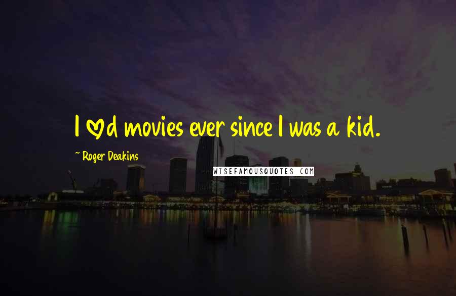 Roger Deakins quotes: I loved movies ever since I was a kid.
