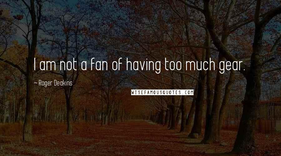 Roger Deakins quotes: I am not a fan of having too much gear.