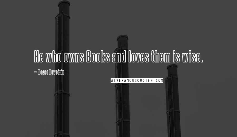 Roger Duvoisin quotes: He who owns Books and loves them is wise.