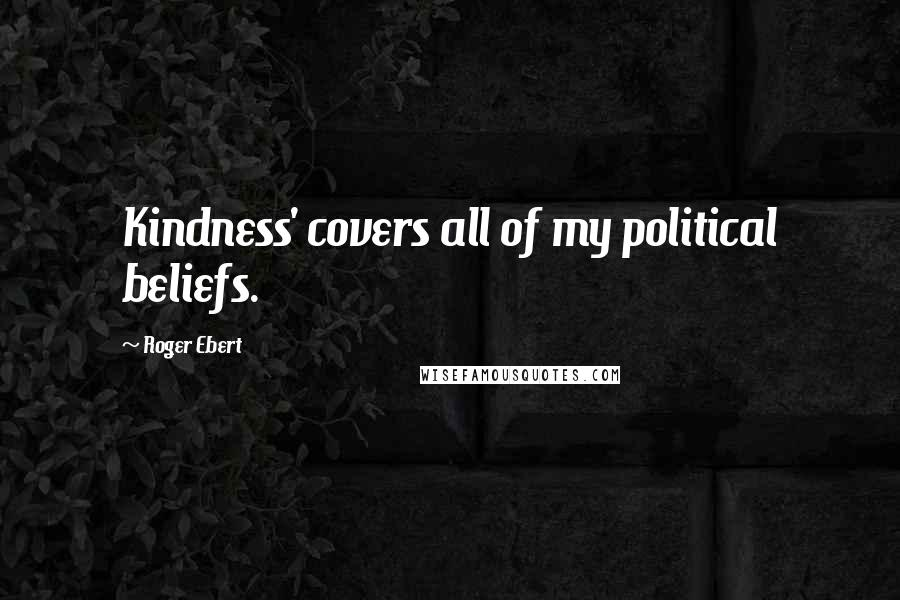 Roger Ebert quotes: Kindness' covers all of my political beliefs.