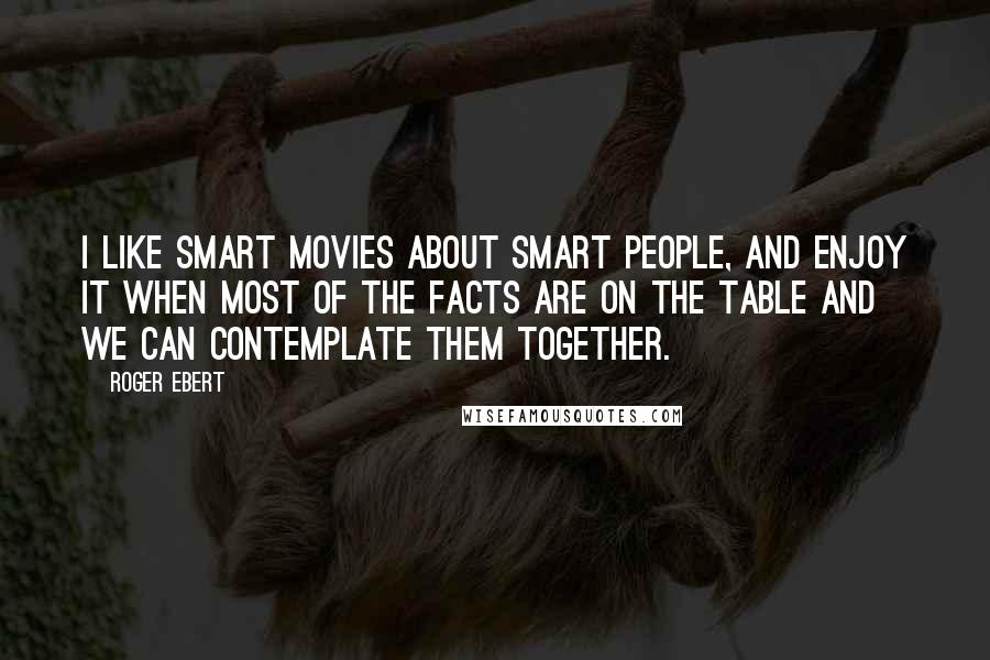 Roger Ebert quotes: I like smart movies about smart people, and enjoy it when most of the facts are on the table and we can contemplate them together.