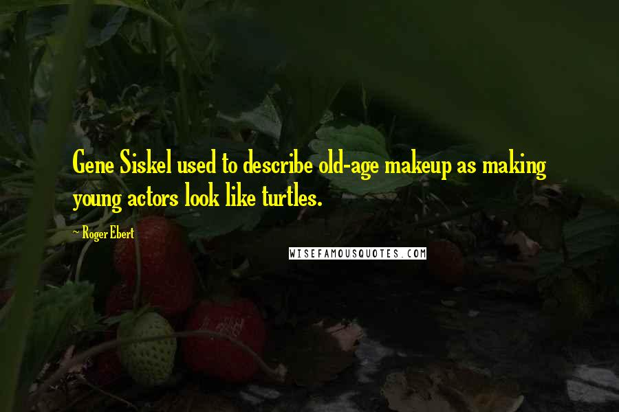 Roger Ebert quotes: Gene Siskel used to describe old-age makeup as making young actors look like turtles.