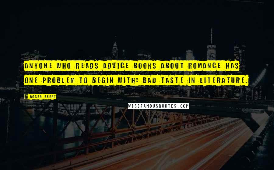 Roger Ebert quotes: Anyone who reads advice books about romance has one problem to begin with: bad taste in literature.