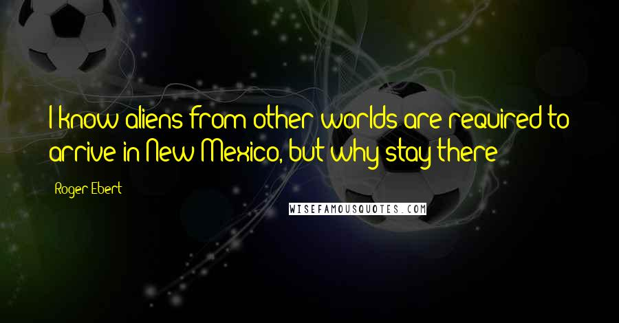 Roger Ebert quotes: I know aliens from other worlds are required to arrive in New Mexico, but why stay there?