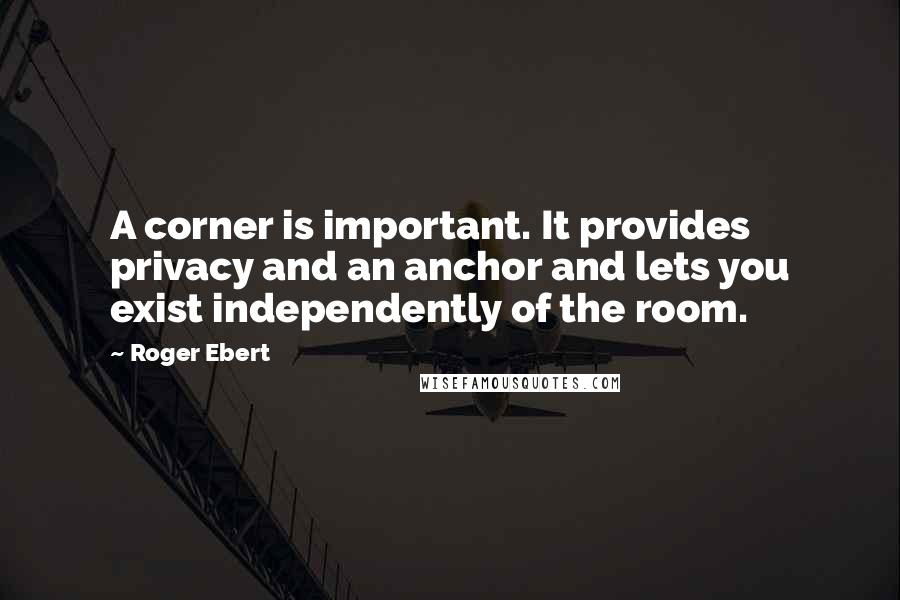 Roger Ebert quotes: A corner is important. It provides privacy and an anchor and lets you exist independently of the room.
