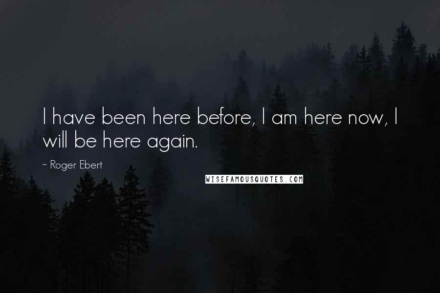 Roger Ebert quotes: I have been here before, I am here now, I will be here again.
