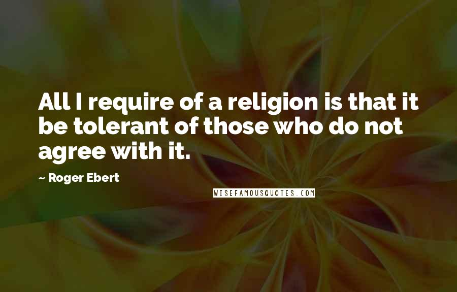 Roger Ebert quotes: All I require of a religion is that it be tolerant of those who do not agree with it.