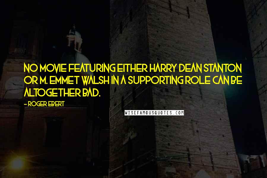 Roger Ebert quotes: No movie featuring either Harry Dean Stanton or M. Emmet Walsh in a supporting role can be altogether bad.