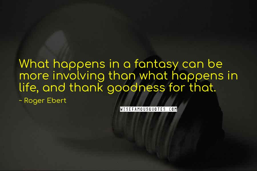 Roger Ebert quotes: What happens in a fantasy can be more involving than what happens in life, and thank goodness for that.