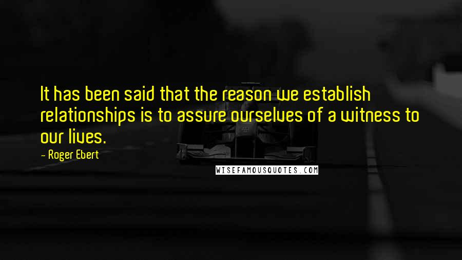 Roger Ebert quotes: It has been said that the reason we establish relationships is to assure ourselves of a witness to our lives.